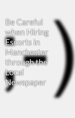 Be Careful when Hiring Escorts in Manchester through the Local Newspaper
