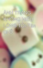 ÁNH TRĂNG KHÔNG HIỂU LÒNG TÔI-Tân Di Ổ by hoahong158