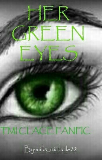 HER GREEN EYES (TMI-CLACE FANFIC)