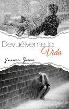 Devuélveme la vida [En Edición] by YessLiGarcia