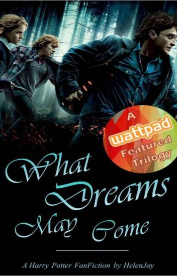 The Dream Trilogy Book Three: What Dreams May Come (A Harry Potter FanFiction)