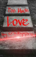 """,,Too Much Love"""" by crazyxpro"""