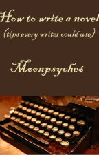 How to write a novel (tips every writer could use) ~ Moonpsyche6 by Moonpsyche6