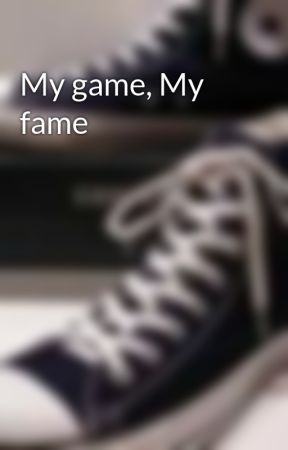 My game, My fame by I_Hit_That