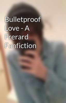 Bulletproof Love - A  Frerard Fanfiction