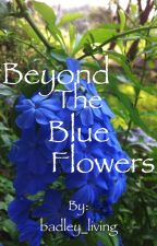 Beyond the Blue Flowers by badley_living