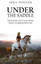 Under The Saddle: Book One (A Horse Story) by That_Dressage_Chick
