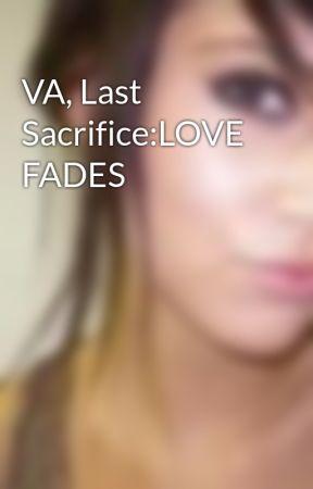 VA, Last Sacrifice:LOVE FADES by badassrose