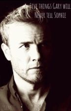 Five Things Gary will never tell Sophie by GemsTT