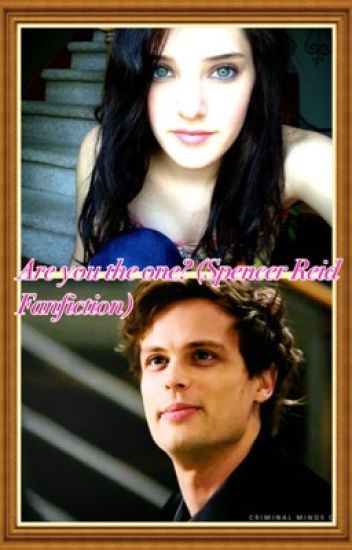 Are you the one? (Spencer Reid Fanfiction) Book 1