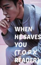 When he saves you (T.O.P X Reader) by lumoslove