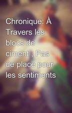 Chronique: À Travers les blocs de ciment , Pas de place pour les sentiments by EsmaWhl213