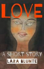 Love, a short story by LaraBlunte
