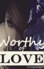 Worthy Of Love by Loveyoubigtime