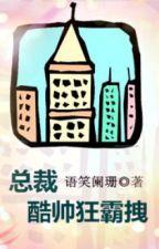 Tổng tài khốc suất cuồng bá duệ - Ngữ Tiếu Lan San by hanxiayue2012