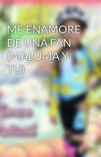 ME ENAMORE DE UNA FAN (MALUMA Y TU) by kelymalumista
