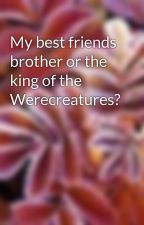 My best friends brother or the king of the Werecreatures? by hcj15tr