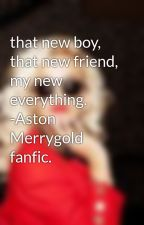that new boy, that new friend, my new everything. -Aston Merrygold fanfic. by emilyfanfics