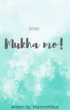 Mukha MO!! (one shot) by MarincethBlue