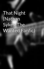 That Night (Nathan Sykes/The Wanted Fanfic) by nathansbabe97