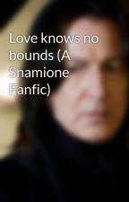 Love knows no bounds (A Snamione Fanfic) by eversoseverussnape