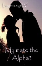 My Mate the Alpha? (COMPLETED) by gracelynW
