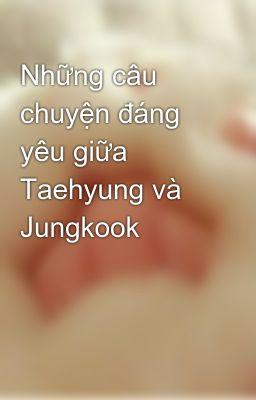 Những câu chuyện đáng yêu giữa Taehyung và Jungkook
