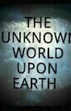 THE UNKNOWN WORLD UPON EARTH by r0ssmiino