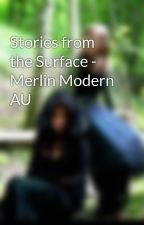 Stories from the Surface - Merlin Modern AU by AlanaLeFay