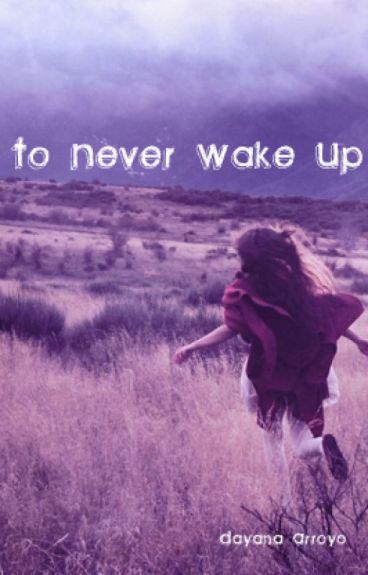 To Never Wake Up by xXdArKbuNNyXx