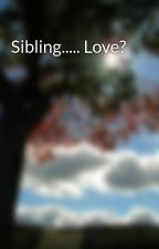Sibling..... Love? by laineyluv