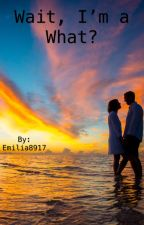 Wait, I'm a what? by Emilia8917