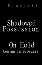 Shadowed Possession *ON HOLD* by Floratii