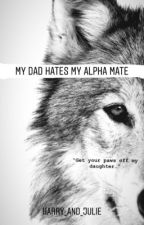My Dad Hates My Alpha Mate by Harry_and_Julie