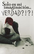 Solo Es Mi Imaginación.... VERDAD?!?! [Editando] by GirlDrowned