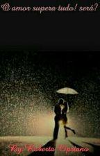o amor supera tudo!  será? by serfeminina15