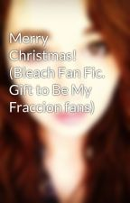 Merry Christmas! (Bleach Fan Fic. Gift to Be My Fraccion fans) by MountainDewwa