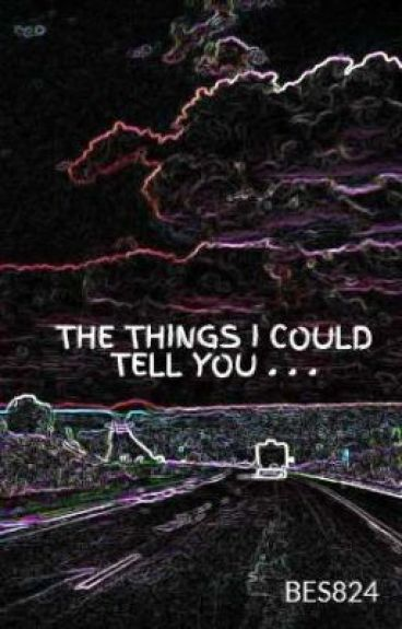THE THINGS I COULD TELL YOU . . . by BES824