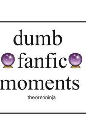 Dumb Fanfic Moments by theoreoninja