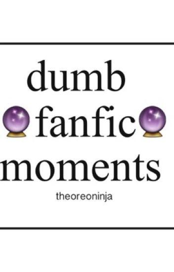 Dumb Fanfic Moments