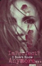 Imperfect? I Don't Know Anymore... by MysteriousGirl-Xoxo
