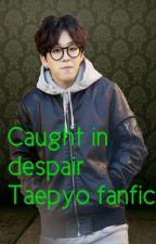 caught in despair (TAEPYO FAN FICTION) by l00-05-18l