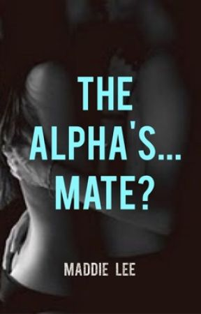 The Alpha's... Mate? by Maddie_4
