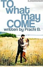 TO WHAT MAY COME by prachivb