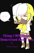 Things I Will Never Understand About Life by GracelessDJ