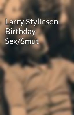 Larry Stylinson Birthday Sex/Smut