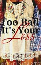 Too Bad, It's Your Loss by novelhearts