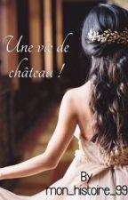Une vie de château [ En Réécriture ] by mon_histoire_99