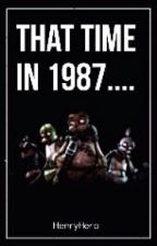 That Time in 1987. . . . (A FNAF Fanfic) (#WATTYS2015) by HenryHero