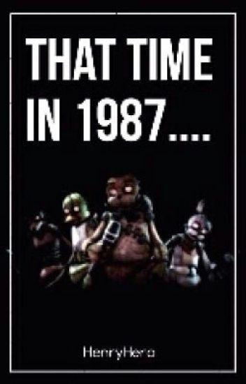 That Time in 1987. . . . (A FNAF Fanfic) (#WATTYS2015)